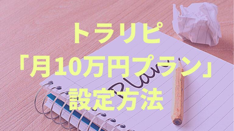 トラリピ「月10万円プラン」の設定公開!初心者でも年利10%超えを狙う