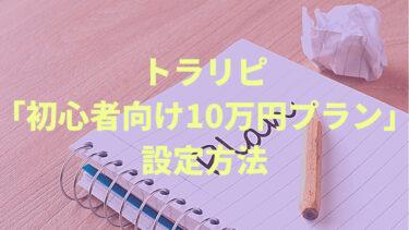 トラリピを10万円で運用する「初心者おためし少額プラン」の設定方法